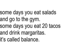 Dank, Drinking, and Gym: some days you eat salads  and go to the gym  some days you eat 20 tacos  and drink margaritas.  it's called balance. #miciadw