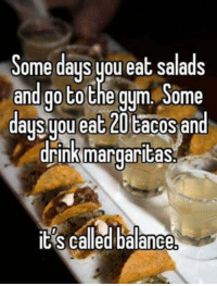 Drinking, Gym, and Mexican Word of the Day: Some days you eat salads  and go to the gym Some  daysypu eat 20 cacos an  drink margaritas  IES called balance