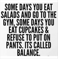 Dank, Gym, and Cupcakes: SOME DAYS YOU EAT  SALADS AND GO TO THE  GYM, SOME DAYS YOU  EAT CUPCAKES &  REFUSE TO PUT ON  PANTS. ITS CALLED  BALANCE. 👍👍👍