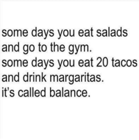 Drinking, Gym, and Mexican Word of the Day: some days you eat salads  and go to the gym.  some days you eat 20 tacos  and drink margaritas.  it's called balance