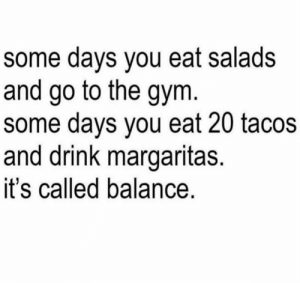 Gym, You, and Balance: some days you eat salads  and go to the gym  some days you eat 20 tacos  and drink margaritas.  it's called balance.
