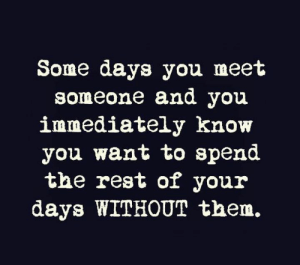 meet someone: Some days you meet  someone and you  immediately know  you want to spend  the rest of your  days WITHOUT them.