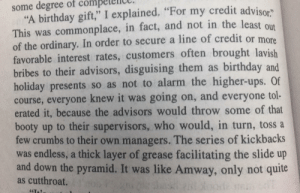 "Birthday, Booty, and Shade: some degree of com  ""A birthday gift,"" I explained. ""For my credit advisor""  This was commonplace, in fact, and not in the least qut  of the ordinary. In order to secure a line of credit or more  favorable interest rates, customers often brought lavish  bribes to their advisors, disguising them as birthday and  holiday presents so as not to alarm the higher-ups. Of  course, everyone knew it was going on, and everyone tol-  erated it, because the advisors would throw some of that  booty up to their supervisors, who would, in turn, toss a  few crumbs to their own managers. The series of kickbacks  was endless, a thick layer of grease facilitating the slide up  and down the pyramid. It was like Amway, only not quite  as cutthroat.  64T4. A bit of shade from The Repossession Mambo, by Eric Garcia."