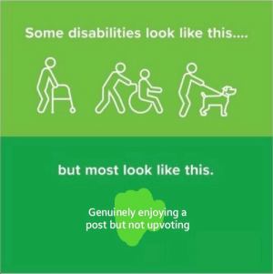 Dank, Memes, and Target: Some disabilities look like this....  but most look like this.  Genuinely enjoying a  post but not upvoting Theres a special place in hell for people like this by mega_succ MORE MEMES