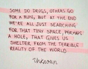 Drugs, Run, and Space: SOME DO DRUGS, OTHERS GO  FOR A RUN, BUT AT THE END  WE RE ALL JUST SEARCHING  FOR THAT TINY SPACE, PERHAPS  A HOLE, THAT GIVES US  SHELTER FROM THE TERRIBLE  REALITY OF THE WORLO  nknoun