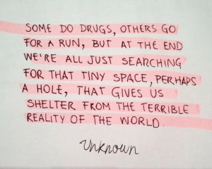 A Hole: SOME DO DRUGS, OTHERS GO  FOR RUN, BUT AT THE END  WE RE ALL JUST SEARCHING  FOR THAT TINY SPACE,PER HAPS  A HOLE, THAT GIVES US  SHELTER FKOM THE TERRIBLE  REALITY OF THE WORLO  nknoun