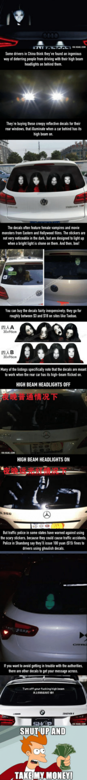 Anaconda, Boo, and Creepy: Some drivers in China think they've found an ingenious  way of deterring people from driving with their high beam  headlights on behind them.  They're buying these creepy reflective decals for their  rear windows, that illuminate when a car behind has its  high beam on.  The decals often feature female vampires and movie  monsters from Eastern and Hollywood films. The stickers are  nat very noticeable in the dark, but are designed to light up  when a bright light is shone on them. And then, boo  You can buy the decals fairty inexpensively they go for  roughly between $3 and $18 on sites like Taobao.  TAA  30x96cn  四人B  30x96cm  Many of the listings specifically note that the decals are meant  to work when the rear car has its high-beam flücked on.  HIGH BEAM HEADLIGHTS OFF  夜晚普通情况下  HIGH BEAM HEADLIGHTS ON  夜晚远光灯㦉况下  L350  But traffic police in some states have wamed against using  the scary stckers, because they could cause traffic accidents.  Police in Shandong say they l issue 100 yuan ($15) fines to  drivers using ghoulish decals.  If you want to avoid getting in trouble with the authorities.  there are other decals to get your message across.  Tun off your fucking high beam  关上你的远光灯  SHUT UP AND  TAKE MY MONEY Chinese drivers try to deter high-beamers with scary reflective decals