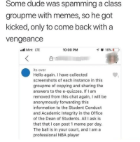 Dude, Hello, and Meme: Some dude was spamming a class  groupme with memes, so he got  kicked, only to come back with a  vengeance  ll Mint LTE  10:00 PM  its over  Hello again. I have collected  screenshots of each instance in this  groupme of copying and sharing the  answers to the e-quizzes. If I am  removed from this chat again, I will be  anonymously forwarding this  information to the Student Conduct  and Academic Integrity in the Office  of the Dean of Students. All I ask is  that that I can post 1 meme per day.  The ball is in your court, and I am a  professional NBA player Check. Mate.