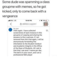 Dude, Hello, and Meme: Some dude was spamming a class  groupme with memes, so he got  kicked, only to come back with a  vengeance  10:00 PM  凸  its over  Hello again. I have collected  screenshots of each instance in this  groupme of copying and sharing the  answers to the e-quizzes. If I am  removed from this chat again, I will be  anonymously forwarding this  information to the Student Conduct  and Academic Integrity in the Office  of the Dean of Students. All I ask is  that that I can post 1 meme per day.  The ball is in your court, and I am a  professional NBA player