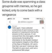 Dude, Fire, and Hello: Some dude was spamming a class  groupme with memes, so he got  kicked, only to come back with a  vengeance  10:00 PM  凸  its over  Hello again. I have collected  screenshots of each instance in this  groupme of copying and sharing the  answers to the e-quizzes. If I am  removed from this chat again, I will be  anonymously forwarding this  information to the Student Conduct  and Academic Integrity in the Office  of the Dean of Students. All I ask is  that that I can post 1 meme per day.  The ball is in your court, and I am a  professional NBA player