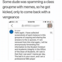 Dude, Hello, and Meme: Some dude was spamming a class  groupme with memes, so he got  kicked, only to come back with a  vengeance  l Mint LTE  10:00 PM  its over  Hello again. I have collected  screenshots of each instance in this  groupme of copying and sharing the  answers to the e-quizzes. If I am  removed from this chat again, I will be  anonymously forwarding this  information to the Student Conduct  and Academic Integrity in the Office  of the Dean of Students. All I ask is  that that I can post 1 meme per day.  The ball is in your court, and I am a  professional NBA player Noone likes a snitch...
