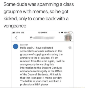 Dude, Hello, and Meme: Some dude was spamming a class  groupme with memes, so he got  kicked, only to come back with a  Vengeance  llMint LTE  10:00 PM  its over  Hello again. I have collected  screenshots of each instance in this  groupme of copying and sharing the  answers to the e-quizzes. If I am  removed from this chat again, I will be  anonymously forwarding this  information to the Student Conduct  and Academic Integrity in the Office  of the Dean of Students. All I ask is  that that I can post 1 meme per day.  The ball is in your court, and I am a  professional NBA player  1 I have Demands via /r/memes https://ift.tt/2AWY6tF