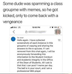 students: Some dude was spamming a class  groupme with memes, so he got  kicked, only to come back with a  vengeance  l Mint LTE  10:00 PM  凸  its over  Hello again. I have collected  screenshots of each instance in this  groupme of copying and sharing the  answers to the e-quizzes. If I am  removed from this chat again, I will be  anonymously forwarding this  information to the Student Conduct  and Academic Integrity in the Office  of the Dean of Students. All I ask is  that that I can post 1 meme per day.  The ball is in your court, and I am a  professional NBA player