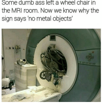 Holy hell: Some dumb ass left a Wheel Chair in  the MRI room. Now we know why the  sign says no metal objects Holy hell
