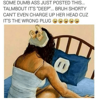 "Memes, 🤖, and Plug: SOME DUMBASS JUST POSTED THIS  TALMBOUT IT'S ""DEEP""... BRUH SHORTY  CAN'T EVEN CHARGE UP HER HEAD CUZ  IT'S THE WRONG PLUG Dumb ass"