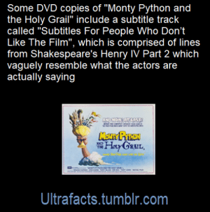 "ultrafacts:  Source: [x]Click HERE for more facts!: Some DVD copies of ""Monty Python and  the Holy Grail"" include a subtitle track  called ""Subtitles For People Who Don't  Like The Film"", which is comprised of lines  from Shakespeare's Henry IV Part 2 which  vaguely resemble what the actors are  actually saying  ANDNOW AT LAST  snc  M e u  MENTY PYINEN  Hay GaAIL  THE  MONY PYONAD THE HOLY GRAL  Ultrafacts.tumblr.com ultrafacts:  Source: [x]Click HERE for more facts!"