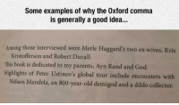 Some examples of why the Oxford comma  is generally a good idea...  Among those interviewed were Merle Haggard's two ex-wives, Kris  Kristofferson and Robert Duvall.  This book is dedicated to my parents, Ayn Rand and God.  Highlights of Peter Ustinov's global tour include encounters with  Nelson Mandela, an 800-year-old demigod and a dildo collector.