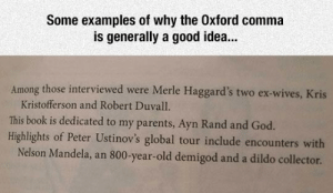 Dildo, God, and Nelson Mandela: Some examples of why the Oxford comma  is generally a good idea...  Among those interviewed were Merle Haggard's two ex-wives, Kris  Kristofferson and Robert Duvall.  This book is dedicated to my parents, Ayn Rand and God.  Highlights of Peter Ustinov's global tour include encounters with  Nelson Mandela,  800-year-old demigod and a dildo collector.  an