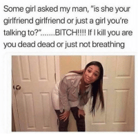 "Bitch, Relationships, and Girl: Some girl asked my man, ""is she your  girlfriend girlfriend or just a girl you're  talking to?"".BITCH!!! If I kill you are  you dead dead or just not breathing"