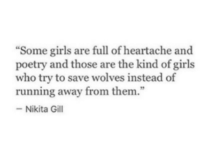 "Girls, Poetry, and Wolves: ""Some girls are full of heartache and  poetry and those are the kind of girls  who try to save wolves instead of  running away from them.""  -Nikita Gill  75"