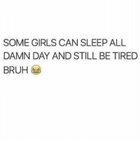 how tho ? 😂💀: SOME GIRLS CAN SLEEP ALL  DAMN DAY AND STILL BE TIRED  BRUH how tho ? 😂💀