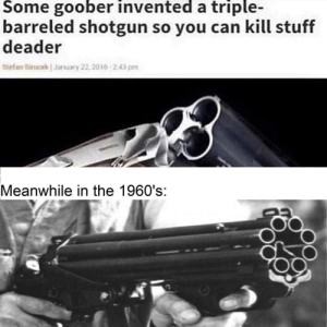 Love, Stuff, and Word: Some goober invented a triple-  barreled shotgun so you can kill stuff  deader  tef ucekaary 22, 2016 243pm  Meanwhile in the 1960's:  S.  .d Hillbergs Colt Defender shotgun would love to have a word with you