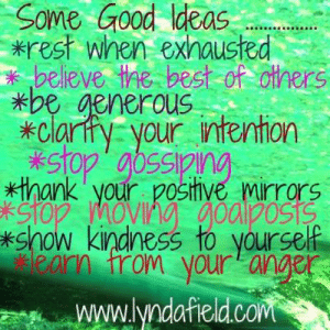Memes, Best, and Good: Some Good Ideas  *rest when exhausted  believe the best of cthers  *be generou  *clarty your intention  stop' abssipng.  *thank your pOstHve mirrors  ekstop moving goalposts  *show kindness to yourself  eklearn trom youranger  www.lyndafield.co <3