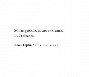 Beau: Some goodbyes  are not ends,  but releases.  Beau Taplin The Release