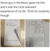 """Some guy in the library gave me this  and it was the most awkward  experience of my life. 10/10 for creativity  though  Tuesday, IT November  12:41  Xchnts unknown  whats App  ew Message  and  need fe ask..  hove a coffee  wilk  Sure! Why notl Life is short :P  unfold to  open  No Hunks! I have a  7 ft tall  Bamd a) """"No thanks I have a 7 foot tall boyfriend"""""""