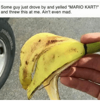 "Mario Kart, Memes, and Savage: Some guy just drove by and yelled ""MARIO KART!""  and threw this at me. Ain't even mad Savage! 🍌😁😂😂"
