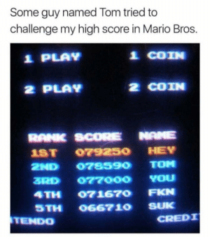 Mario, Mario Bros, and Play: Some guy named Tom tried to  challenge my high score in Mario Bros.  1 PLAY  효 COIN  2 PLAV  2 COIN  RANK SCORE NAME  1ST 079250 HEY  2ND 078590 TOM  ZRD 077000 YOu  4TH 071670 FKN  STH O6671O SUK  TEND0  CREDI
