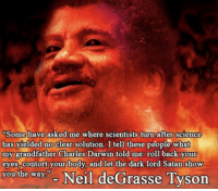 Black Science Man: Some have asked me where scientists turn after science  has yielded no clear solution. I tell these people what  my grandfather Charles Darwin told me: roll back your  eyes, contort your body, and let the dark lord Satan show  you the way: - Neil deGrasse Tyson