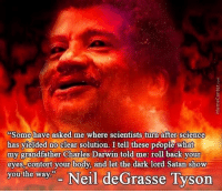 "Neil deGrasse Tyson, Science, and Charles Darwin: Some have asked me where scientists turn after science  has yielded no clear solution. I tell these people what  my grandfather Charles Darwin told me: roll back your  eyes, contort your body, and let the dark lord Satan show  you the way"" Neil deGrasse Tyson meirl"