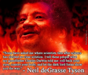 "meirl by EATS-COOKIES-DAILY MORE MEMES: Some have asked me where scientists turn after science  has yielded no clear solution. I tell these people what  my grandfather Charles Darwin told me: roll back your  eyes, contort your body, and let the dark lord Satan show  you the way"" Neil deGrasse Tyson meirl by EATS-COOKIES-DAILY MORE MEMES"