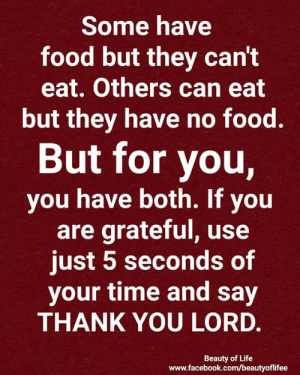 Just 5: Some have  food but they can't  eat. Others can eat  but they have no food.  But for you,  you have both. If you  are grateful, use  just 5 seconds of  your time and say  THANK YOU LORD.  Beauty of Life  www.facebook.com/beautyofilifee