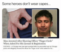 "Chicago, Dank, and Police: Some heroes don't wear capes.  Man Arrested After Showing Officer Finger Circle""  When Asked For His License &Registration  CHICAGO- A Chicago man has been arrested after he was pulled over by Chicago  police and allegedly showed the officer the ""finger circle"" when asked for his"