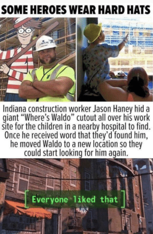 "Children, Work, and Giant: SOME HEROES WEAR HARD HATS  Indiana construction worker Jason Haney hid a  giant ""Where's Waldo"" cutout all over his work  site for the children in a nearby hospital to find.  Once he received word that they'd found him,  he moved Waldo to a new locátion so they  could start looking for him again.  Everyone liked that Hard Hat Heroes"