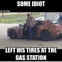 very stale meme submitted by a follower -oldmin: SOME IDIOT  ONLYINALABAMA  LEFT HIS TIRES ATTHE  GAS STATION very stale meme submitted by a follower -oldmin