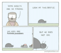 Kids, Dank Memes, and Strong: SOME INSECTS  ARE SO STRONG  LOOK AT THIS BEETLE.  HIS KIDS ARE  Fortnite youtubers  BUT HE DOES  NOT CRY  poorlydrawnlines.com fortnite