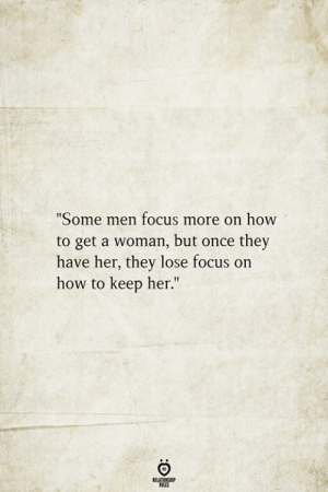 "Focus, How To, and How: ""Some men focus more on how  to get a woman, but once they  have her, they lose focus on  how to keep her.""  BELATIONSHIP"