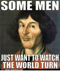 Birthday, Memebase, and Memes: SOME MEN  JUST WANTTO WATCH  THE WORLD TURN  AH science. memebase.com Happy birthday to Mikołaj Kopernik, also known as Nicolaus Copernicus.