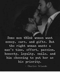 Cars, Money, and Orlando: Some men think women want  money, cars, and gifts. But  the right woman wants a  man's time, effort, passion,  honesty, loyalty, smile, and  him choosing to put her as  his priority.  Charles Orlando