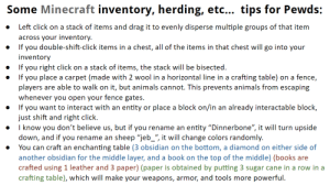 """Advice, Animals, and Books: Some Minecraft inventory, herding, etc... tips for Pewds:  Left click on a stack of items and drag it to evenly disperse multiple groups of that item  across your inventory.  If you double-shift-click items in a chest, all of the items in that chest will go into your  inventory  If you right click on a stack of items, the stack will be bisected.  If you place a carpet (made with 2 wool in a horizontal line in a crafting table)  players  whenever you open your fence gates.  If you want to interact with an entity  just shift and right click.  fence,  on a  are able to walk on it, but animals cannot. This prevents animals from escaping  place a block on/in an already interactable block,  or  I know you don't believe us, but if you rename an  entity """"Dinnerbone"""", it will turn upside  down, and if you  You can craft an enchanting table (3 obsidian on the bottom, a diamond on either side of  sheep """"jeb_"""", it will change colors randomly.  rename an  another obsidian for the middle layer, and a book on the top of the middle) (books are  crafted using 1 leather and 3 paper) (paper is obtained by putting 3 sugar cane in a row in a  crafting table), which will make your weapons, armor, and tools more  powerful General Minecraft advice for Pewds"""