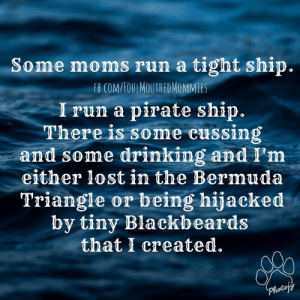 #ILiveInChaos #Arrrrrrrgh #WalkThePlankTinyBlackbeards -HBIC☠: Some moms run a tight ship.  COMVSOUL MOUTHDMOMMES  I run a pirate ship.  There is some cussing  and some drinking and I'm  either lost in the Bermuda  Triangle or being hijacked  by tiny Blackbeards  that I created.  0 #ILiveInChaos #Arrrrrrrgh #WalkThePlankTinyBlackbeards -HBIC☠