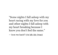 "Fall, Love, and Heart: Some nights I fall asleep with my  heart racing with my love for you  and other nights I fall asleep with  my heart breaking because I  know you don't feel the same.""  love me back? (via idk-idc-Imao)"