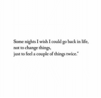 Life, Change, and Back: Some nights I wish I could go back in life,  not to change things,  just to feel a couple of things twice.""