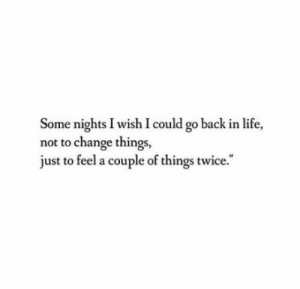 """Change Things: Some nights I wish I could go back in life,  not to change things,  just to feel a couple of things twice."""""""