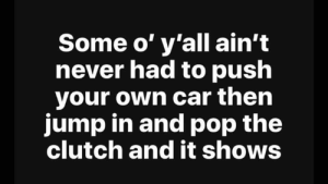 Memes, Pop, and 🤖: Some o' y'all ain't  hever had to push  your own car thein  jump in and pop the  clutch and it shows DV6