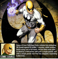 Disney, Facts, and Memes: Some of Iron Fist's best feats include him defeating  88 Shield agents in under 7 minutes, while holding  back trying not to kill them, he has been even able  to destroy a Helicarrier with just a single punch, and  with a single punch iron Fist has stopped a speeding  COMIC SOURCE bullet train. Who finished Iron Fist? ✋ _____________________________________________________ - - - - - - - IronFist Hulk Hawkeye Spiderman Daredevil Wolverine Logan Deadpool LukeCage CaptainAmerica Avengers Xmen StarWars Defenders Ironman DarthVader Doctorstrange Yoda SpidermanHomecoming Marvel ComicFacts Superhero Comics Like4ike Like Facts Disney DCcomics Netflix