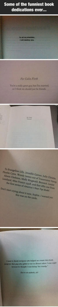 "Beyonce, Crying, and Dad: Some of the funniest book  dedications ever...  To all my enemies,  I will destroy you  For Colin Firth  You're a really great guy, but I'm married,  so I think we should just be friends.  Hi, Dad  waves  To Evangeline Lilly, Jennifer Garner, Julie Christie  Phoebe Cates, Wendy James out of Transvision Vamp  Alison Clarkson, Molly Ringwald, Beyoncé, Louise  Lombard, Miss France 1998, and that elfin one from  the first series of America's Next Top Model.  Don't start crying about it now, Sophie. I warned you  this was on the cards.  I want to thank everyone who helped me create this book,  except jor that guy who yelled at me in Kmart when I was eight  because he thought I was being ""too roudy.""  You're an asshole, sir <p>Some Of The Best Book Dedications Ever.</p>"
